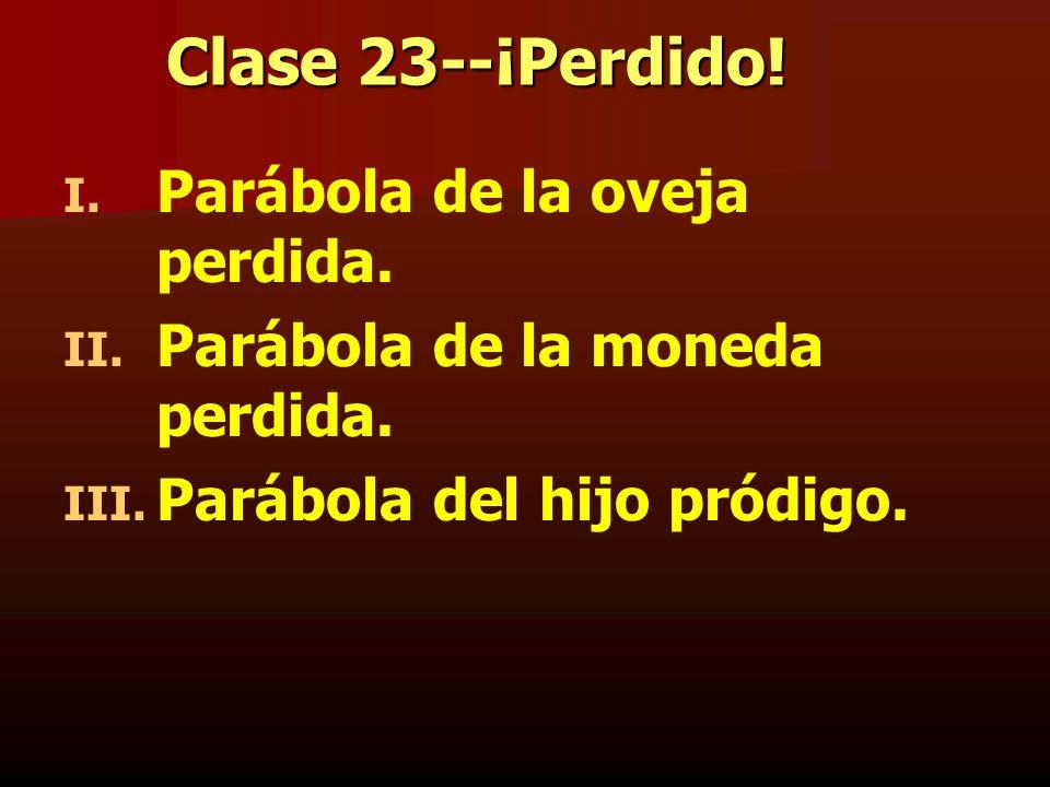 Clase 23--¡Perdido! I. I. Parábola de la oveja perdida. II. II. Parábola de la moneda perdida. III. III. Parábola del hijo pródigo.