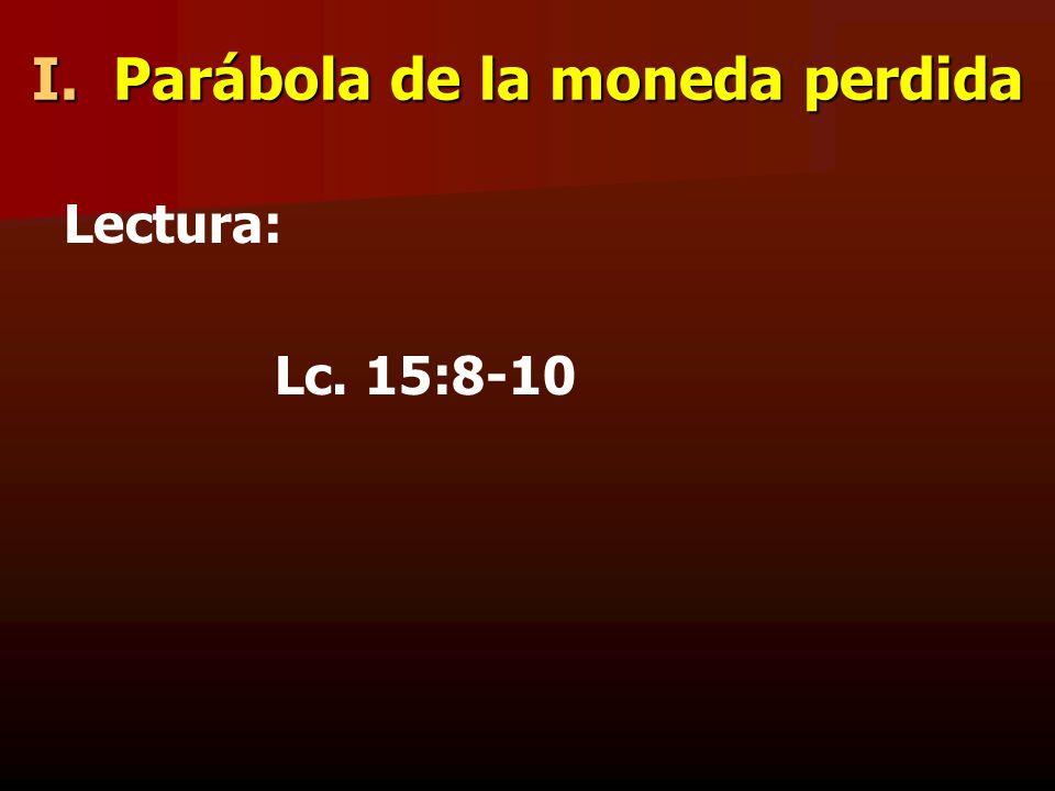 I. Parábola de la moneda perdida Lectura: Lc. 15:8-10