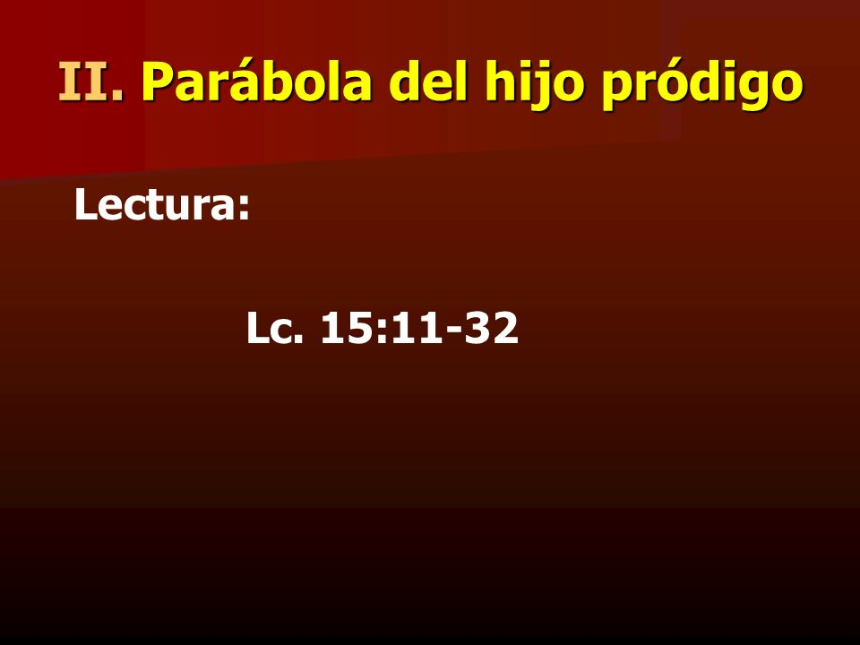 II. Parábola del hijo pródigo Lectura: Lc. 15:11-32