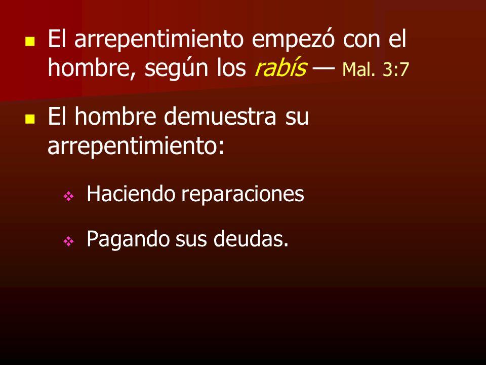 El arrepentimiento empezó con el hombre, según los rabís Mal. 3:7 El hombre demuestra su arrepentimiento: Haciendo reparaciones Pagando sus deudas.