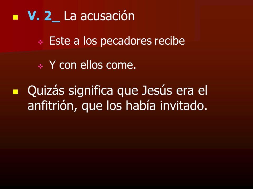 V. 2_ La acusación Este a los pecadores recibe Y con ellos come. Quizás significa que Jesús era el anfitrión, que los había invitado.