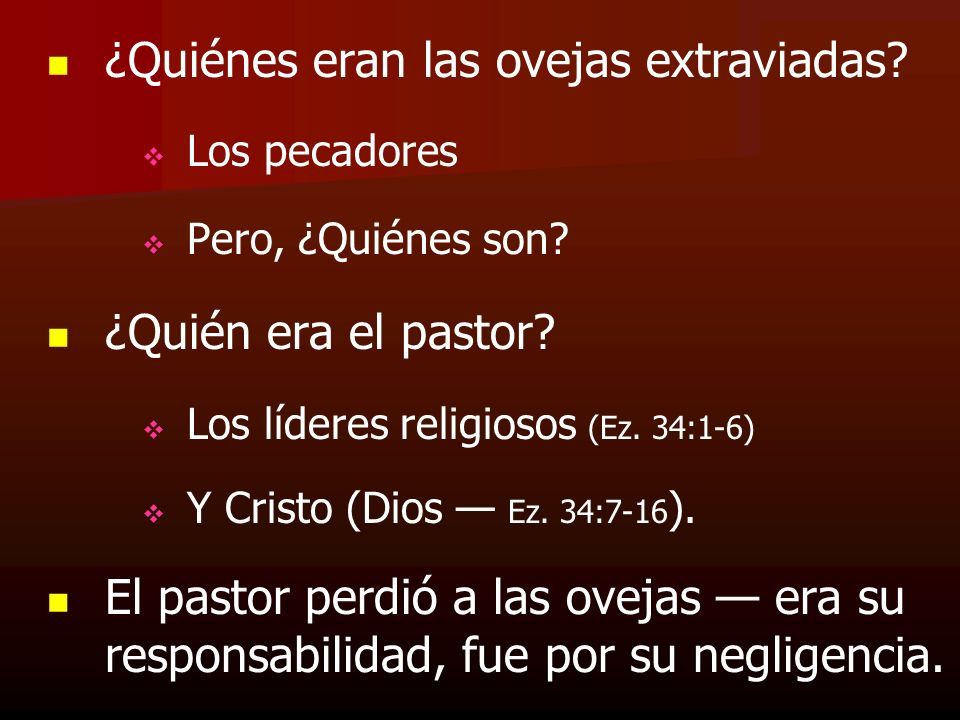 ¿Quiénes eran las ovejas extraviadas? Los pecadores Pero, ¿Quiénes son? ¿Quién era el pastor? Los líderes religiosos (Ez. 34:1-6) Y Cristo (Dios Ez. 3