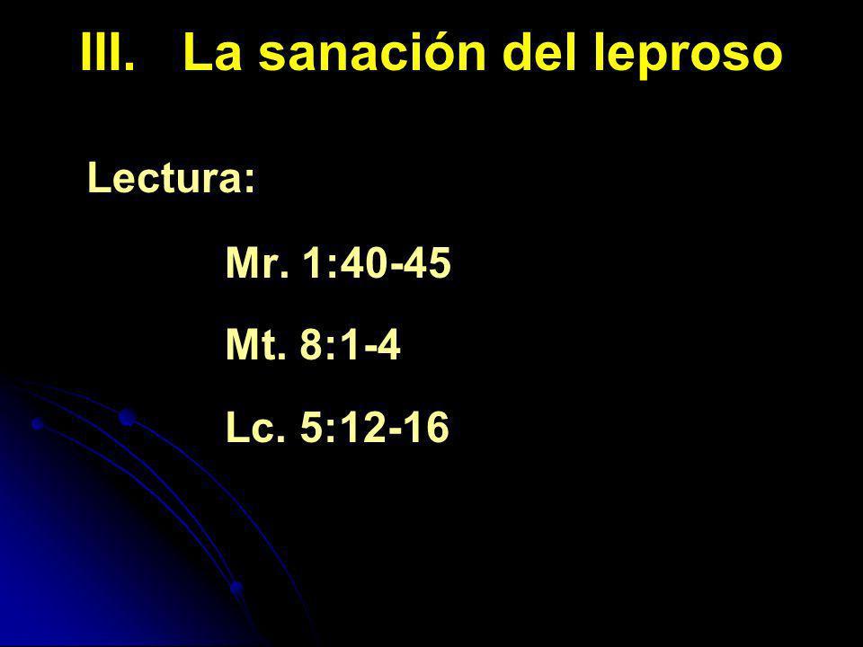 III. La sanación del leproso Lectura: Mr. 1:40-45 Mt. 8:1-4 Lc. 5:12-16