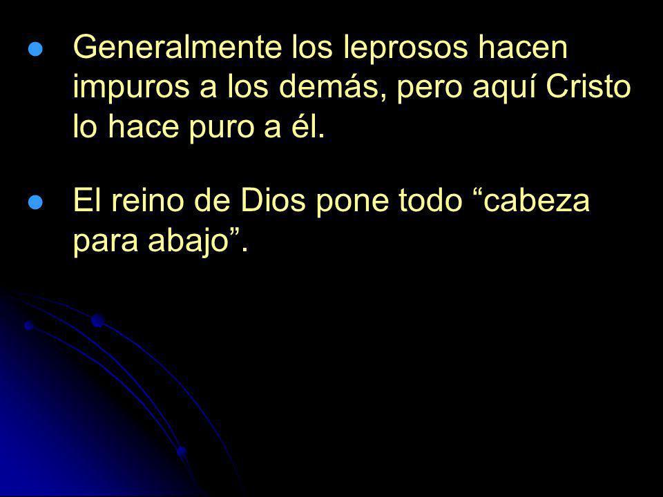 Generalmente los leprosos hacen impuros a los demás, pero aquí Cristo lo hace puro a él. El reino de Dios pone todo cabeza para abajo.