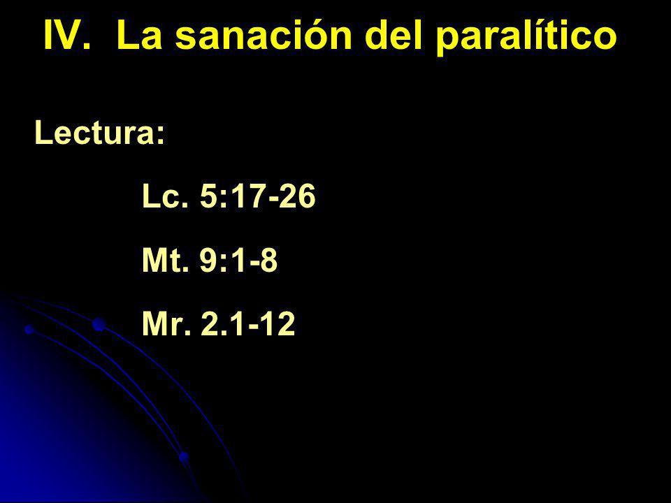 IV. La sanación del paralítico Lectura: Lc. 5:17-26 Mt. 9:1-8 Mr. 2.1-12