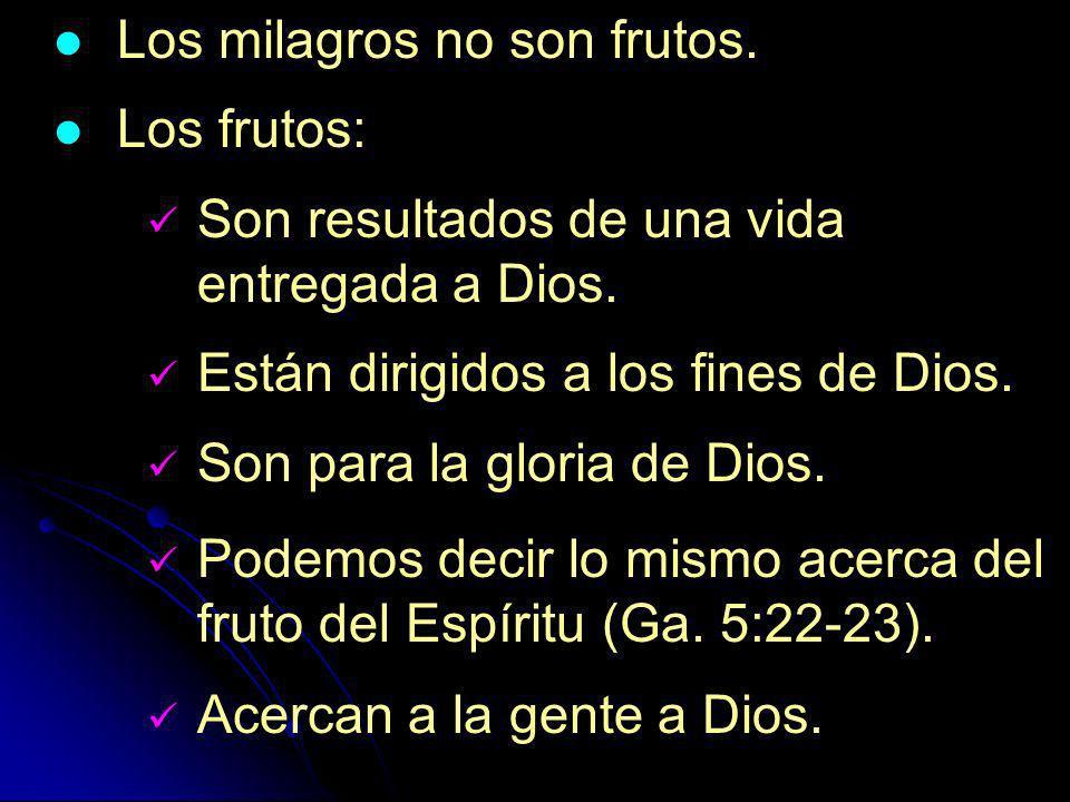 Los milagros no son frutos. Los frutos: Son resultados de una vida entregada a Dios. Están dirigidos a los fines de Dios. Son para la gloria de Dios.