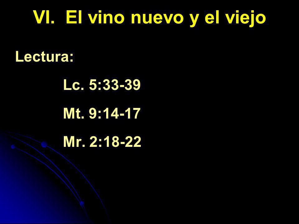VI. El vino nuevo y el viejo Lectura: Lc. 5:33-39 Mt. 9:14-17 Mr. 2:18-22