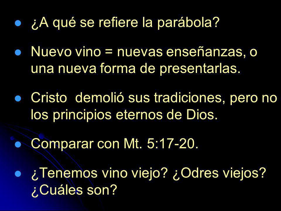 ¿A qué se refiere la parábola? Nuevo vino = nuevas enseñanzas, o una nueva forma de presentarlas. Cristo demolió sus tradiciones, pero no los principi
