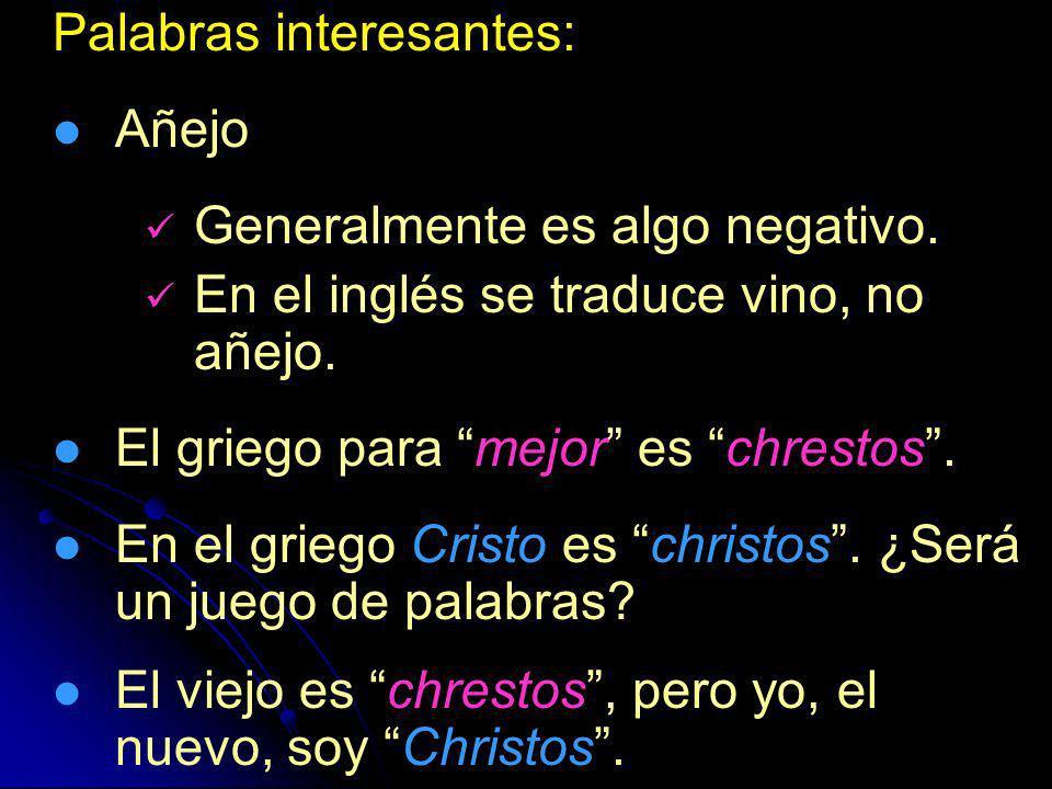 Palabras interesantes: Añejo Generalmente es algo negativo. En el inglés se traduce vino, no añejo. El griego para mejor es chrestos. En el griego Cri