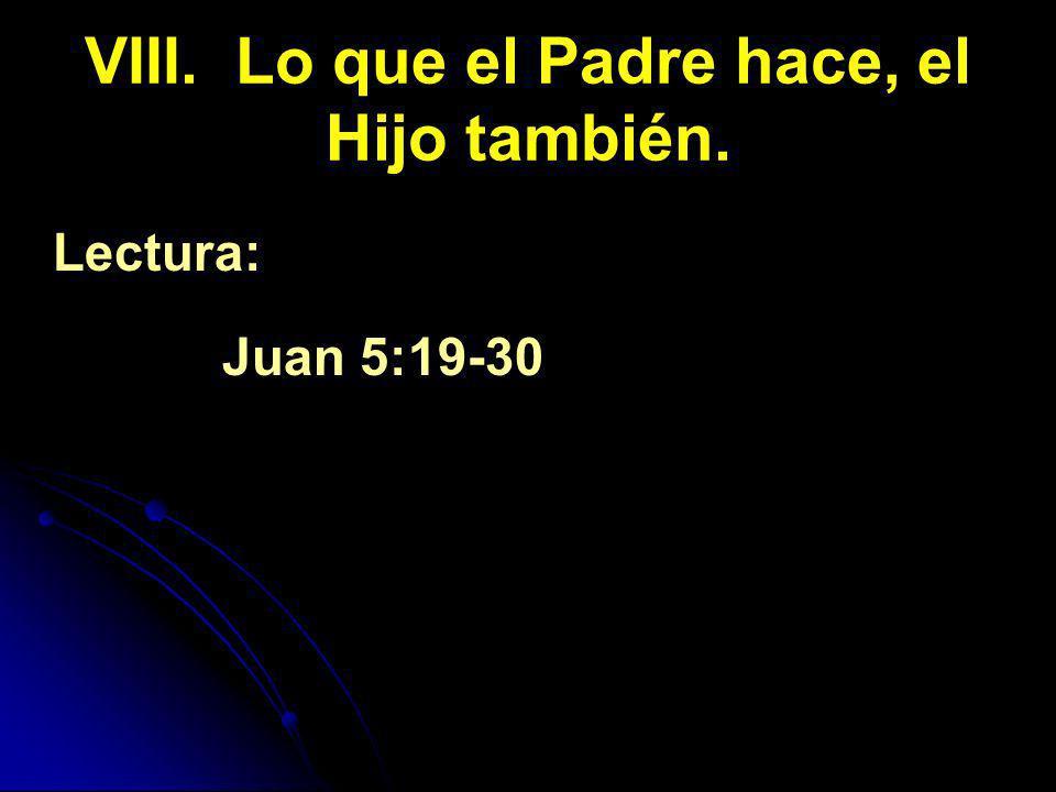 VIII. Lo que el Padre hace, el Hijo también. Lectura: Juan 5:19-30