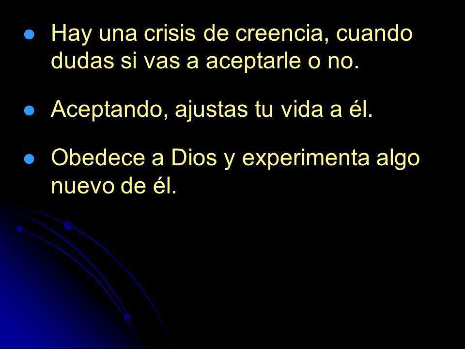 Hay una crisis de creencia, cuando dudas si vas a aceptarle o no. Aceptando, ajustas tu vida a él. Obedece a Dios y experimenta algo nuevo de él.