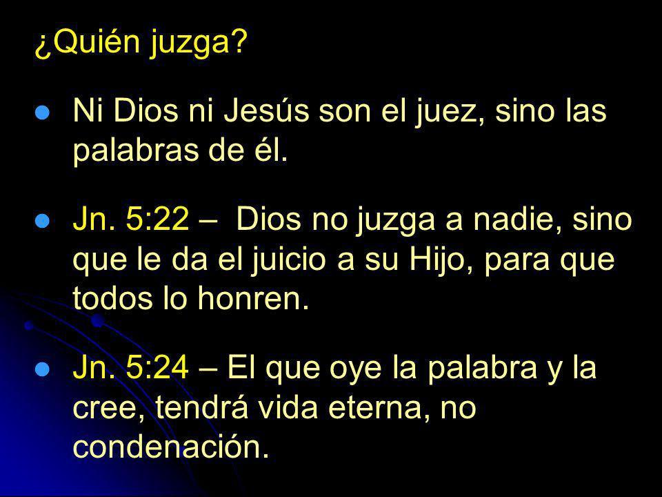 ¿Quién juzga? Ni Dios ni Jesús son el juez, sino las palabras de él. Jn. 5:22 – Dios no juzga a nadie, sino que le da el juicio a su Hijo, para que to
