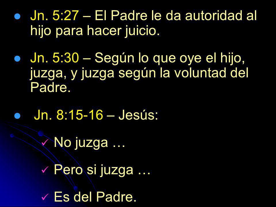 Jn. 5:27 – El Padre le da autoridad al hijo para hacer juicio. Jn. 5:30 – Según lo que oye el hijo, juzga, y juzga según la voluntad del Padre. Jn. 8: