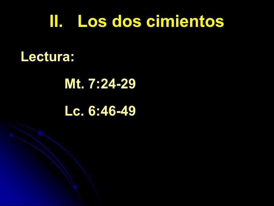 II. Los dos cimientos Lectura: Mt. 7:24-29 Lc. 6:46-49