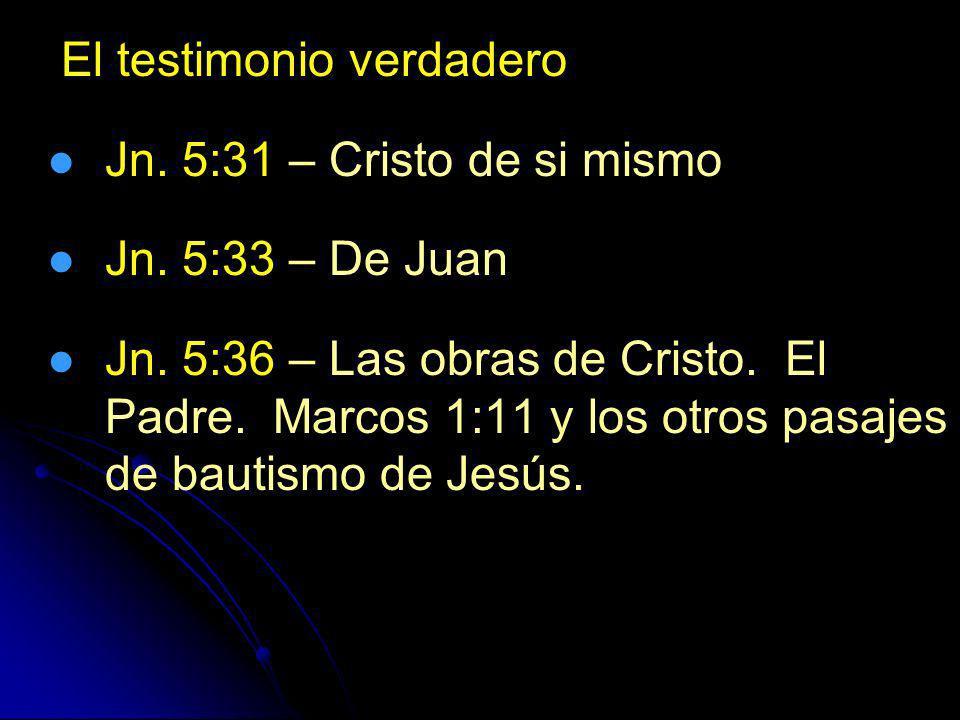 El testimonio verdadero Jn. 5:31 – Cristo de si mismo Jn. 5:33 – De Juan Jn. 5:36 – Las obras de Cristo. El Padre. Marcos 1:11 y los otros pasajes de