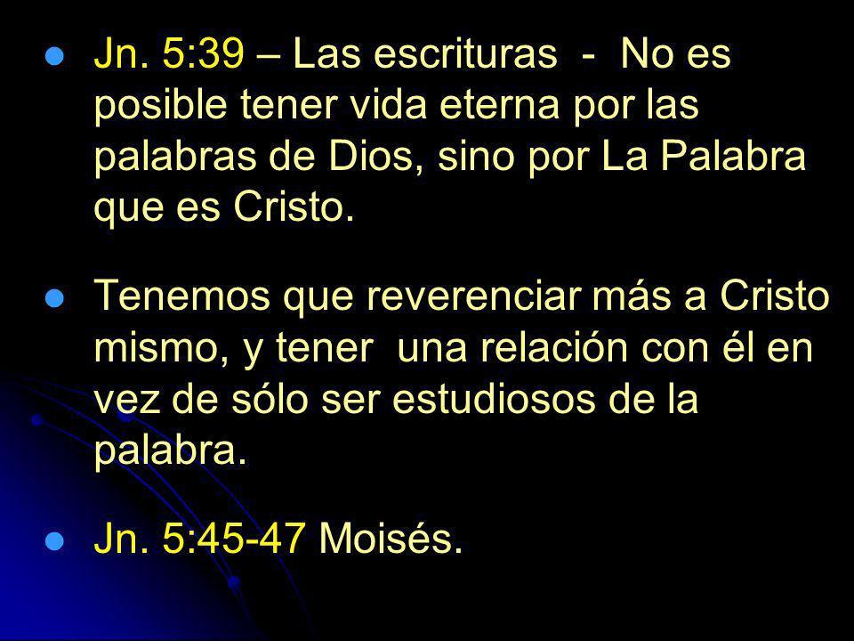 Jn. 5:39 – Las escrituras - No es posible tener vida eterna por las palabras de Dios, sino por La Palabra que es Cristo. Tenemos que reverenciar más a