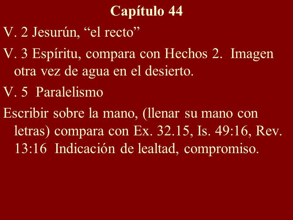 Capítulo 44 V. 2 Jesurún, el recto V. 3 Espíritu, compara con Hechos 2. Imagen otra vez de agua en el desierto. V. 5 Paralelismo Escribir sobre la man