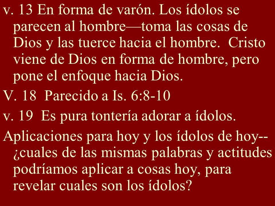 v. 13 En forma de varón. Los ídolos se parecen al hombretoma las cosas de Dios y las tuerce hacia el hombre. Cristo viene de Dios en forma de hombre,
