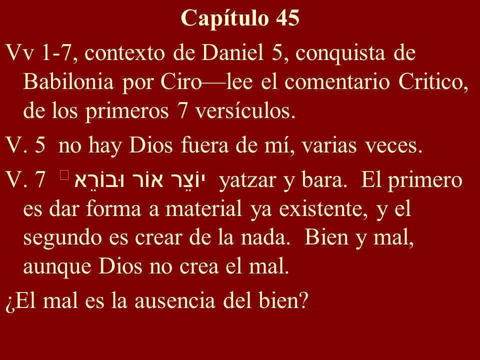 Capítulo 45 Vv 1-7, contexto de Daniel 5, conquista de Babilonia por Cirolee el comentario Critico, de los primeros 7 versículos. V. 5 no hay Dios fue