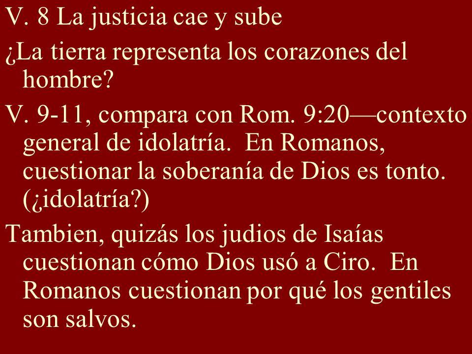 V. 8 La justicia cae y sube ¿La tierra representa los corazones del hombre? V. 9-11, compara con Rom. 9:20contexto general de idolatría. En Romanos, c