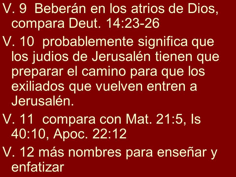 V. 9 Beberán en los atrios de Dios, compara Deut. 14:23-26 V. 10 probablemente significa que los judios de Jerusalén tienen que preparar el camino par