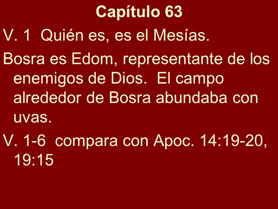 Capítulo 63 V. 1 Quién es, es el Mesías. Bosra es Edom, representante de los enemigos de Dios. El campo alrededor de Bosra abundaba con uvas. V. 1-6 c