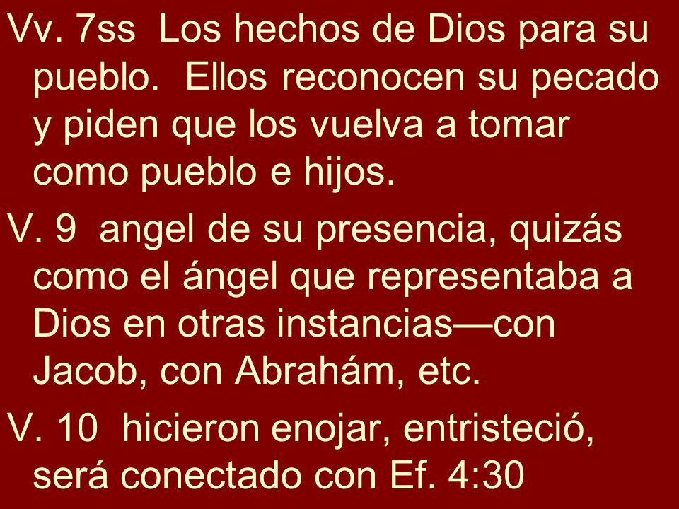 Vv. 7ss Los hechos de Dios para su pueblo. Ellos reconocen su pecado y piden que los vuelva a tomar como pueblo e hijos. V. 9 angel de su presencia, q