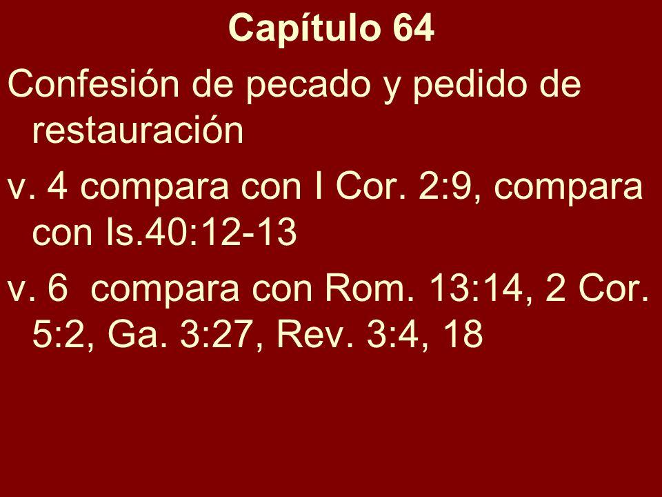 Capítulo 64 Confesión de pecado y pedido de restauración v. 4 compara con I Cor. 2:9, compara con Is.40:12-13 v. 6 compara con Rom. 13:14, 2 Cor. 5:2,