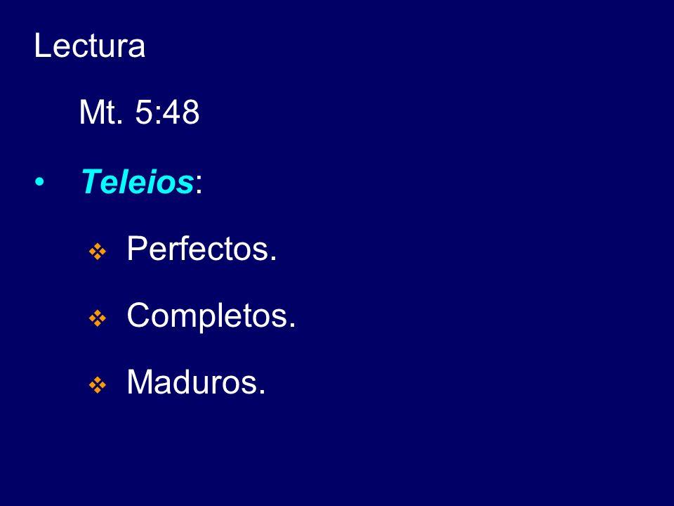 Lectura Mt. 5:48 Teleios: Perfectos. Completos. Maduros.