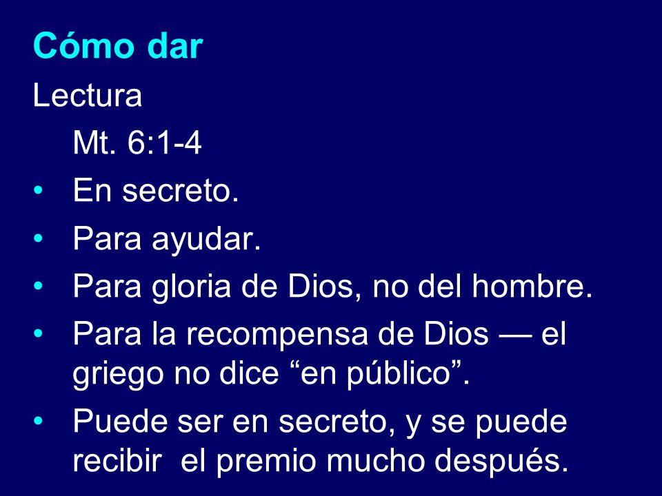 Cómo dar Lectura Mt. 6:1-4 En secreto. Para ayudar. Para gloria de Dios, no del hombre. Para la recompensa de Dios el griego no dice en público. Puede