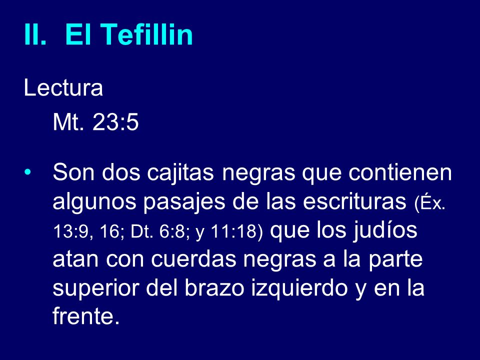 II. El Tefillin Lectura Mt. 23:5 Son dos cajitas negras que contienen algunos pasajes de las escrituras (Éx. 13:9, 16; Dt. 6:8; y 11:18) que los judío