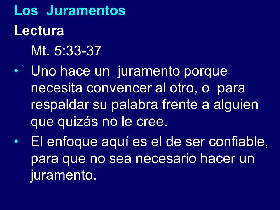 Los Juramentos Lectura Mt. 5:33-37 Uno hace un juramento porque necesita convencer al otro, o para respaldar su palabra frente a alguien que quizás no