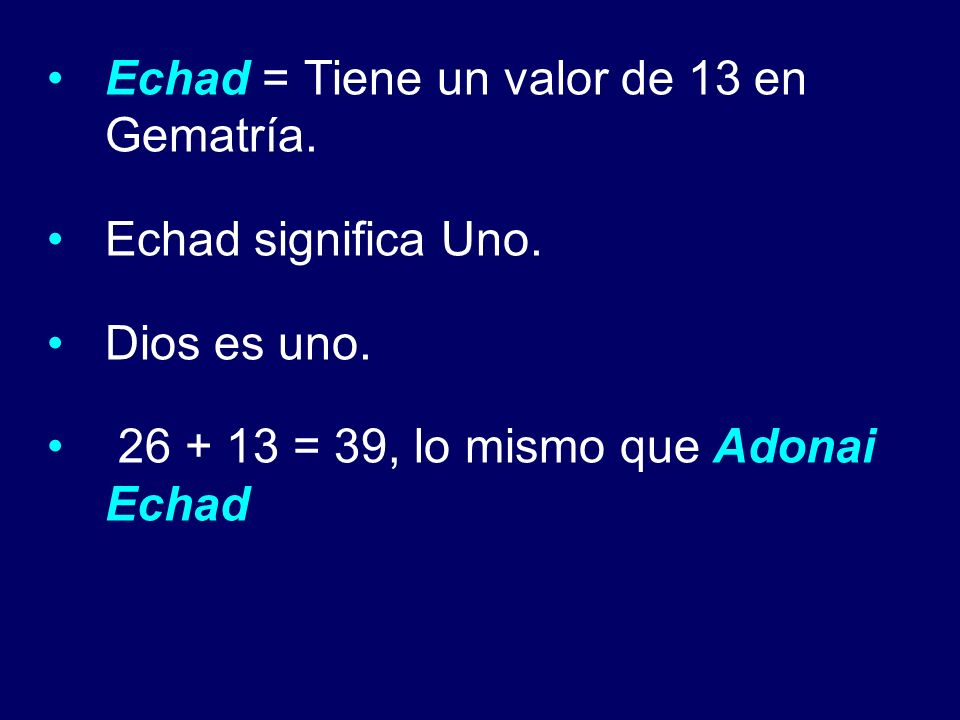 Echad = Tiene un valor de 13 en Gematría. Echad significa Uno. Dios es uno. 26 + 13 = 39, lo mismo que Adonai Echad