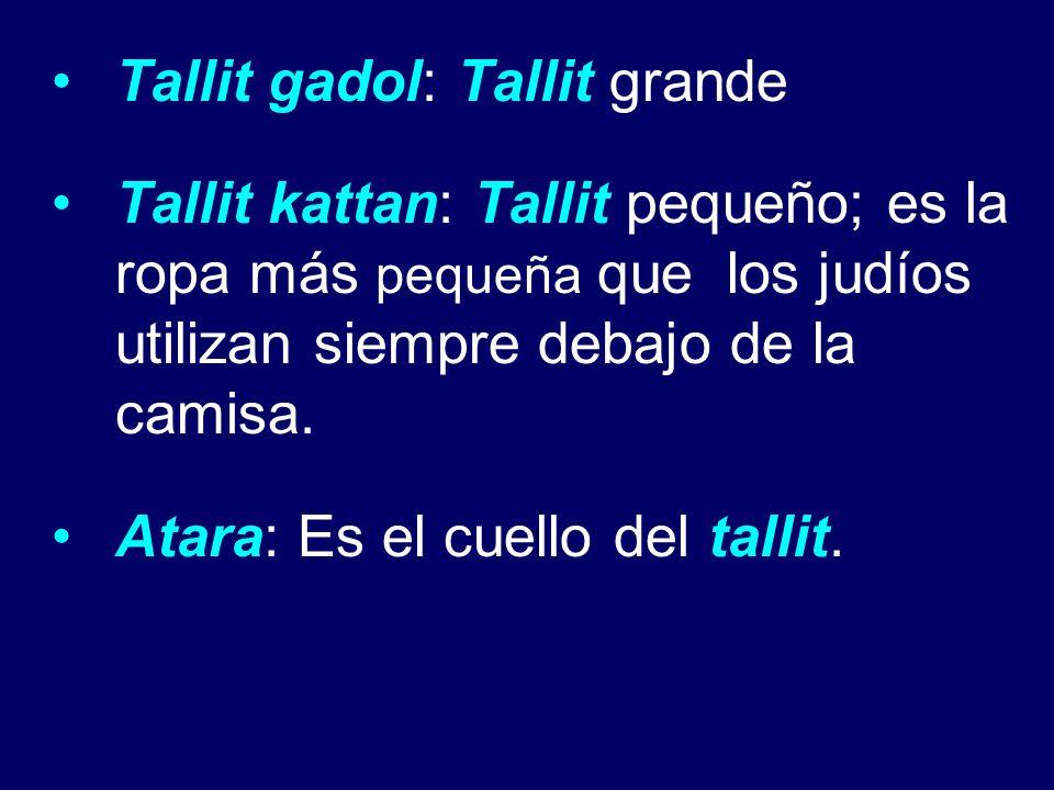 Tallit gadol: Tallit grande Tallit kattan: Tallit pequeño; es la ropa más pequeña que los judíos utilizan siempre debajo de la camisa. Atara: Es el cu