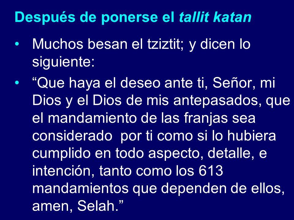 Después de ponerse el tallit katan Muchos besan el tziztit; y dicen lo siguiente: Que haya el deseo ante ti, Señor, mi Dios y el Dios de mis antepasad