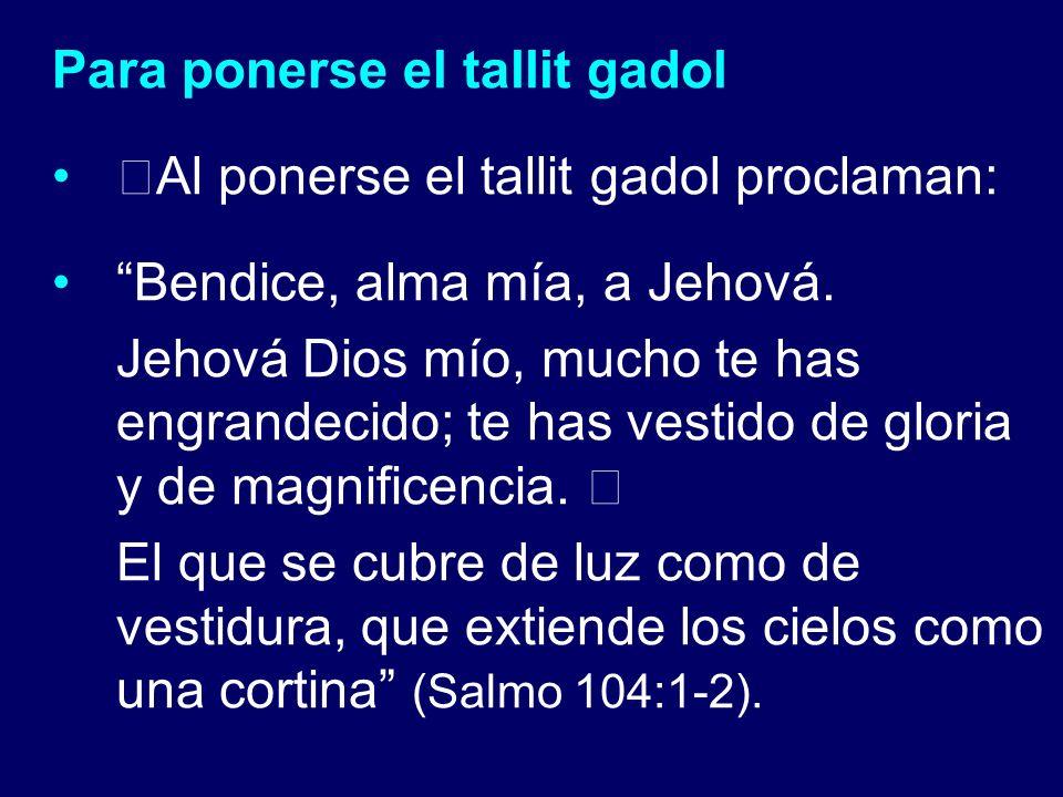Para ponerse el tallit gadol Al ponerse el tallit gadol proclaman: Bendice, alma mía, a Jehová. Jehová Dios mío, mucho te has engrandecido; te has ves