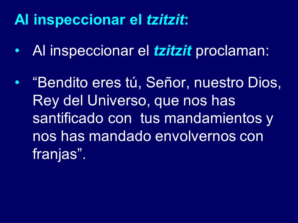Al inspeccionar el tzitzit: Al inspeccionar el tzitzit proclaman: Bendito eres tú, Señor, nuestro Dios, Rey del Universo, que nos has santificado con