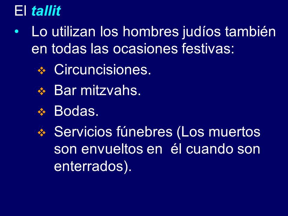 El tallit Lo utilizan los hombres judíos también en todas las ocasiones festivas: Circuncisiones. Bar mitzvahs. Bodas. Servicios fúnebres (Los muertos
