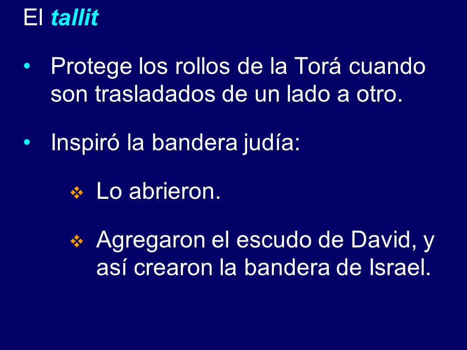 El tallit Protege los rollos de la Torá cuando son trasladados de un lado a otro. Inspiró la bandera judía: Lo abrieron. Agregaron el escudo de David,
