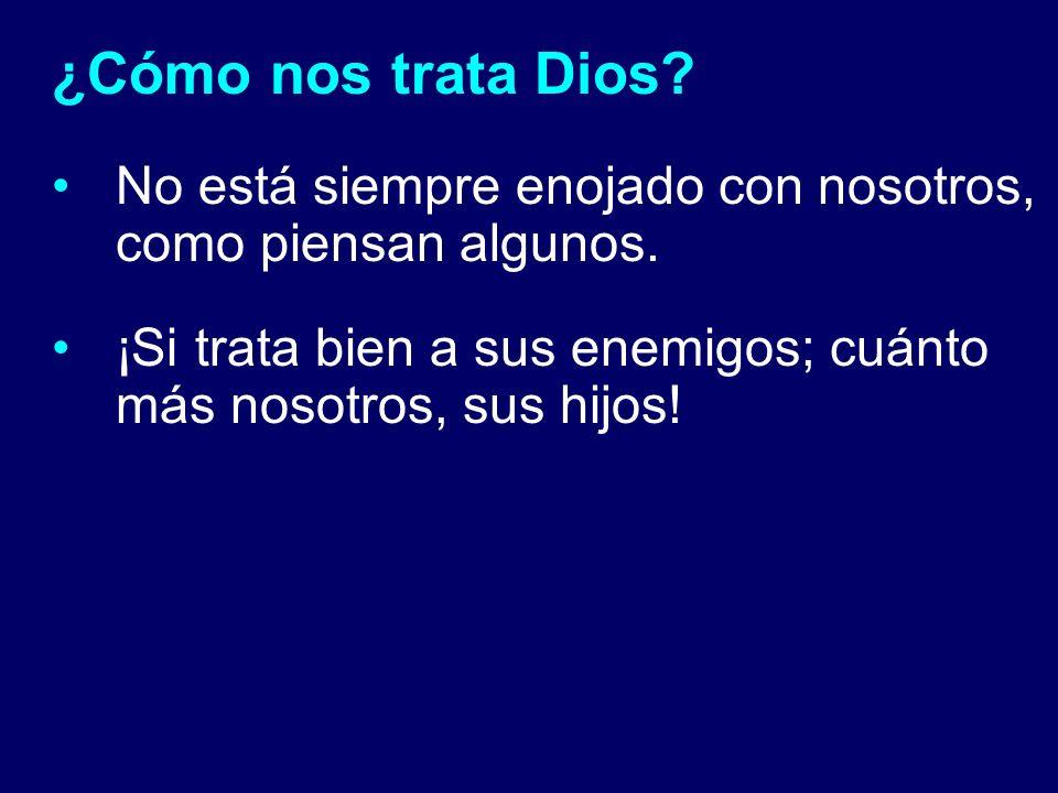 ¿Cómo nos trata Dios? No está siempre enojado con nosotros, como piensan algunos. ¡Si trata bien a sus enemigos; cuánto más nosotros, sus hijos!
