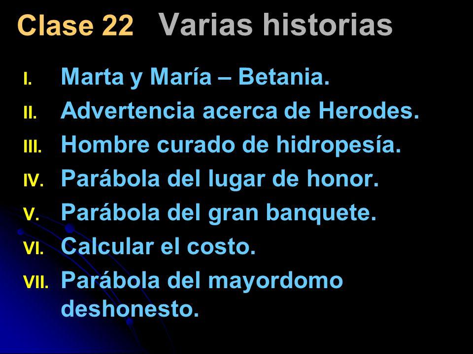 Clase 22 Varias historias I. I. Marta y María – Betania. II. II. Advertencia acerca de Herodes. III. III. Hombre curado de hidropesía. IV. IV. Parábol