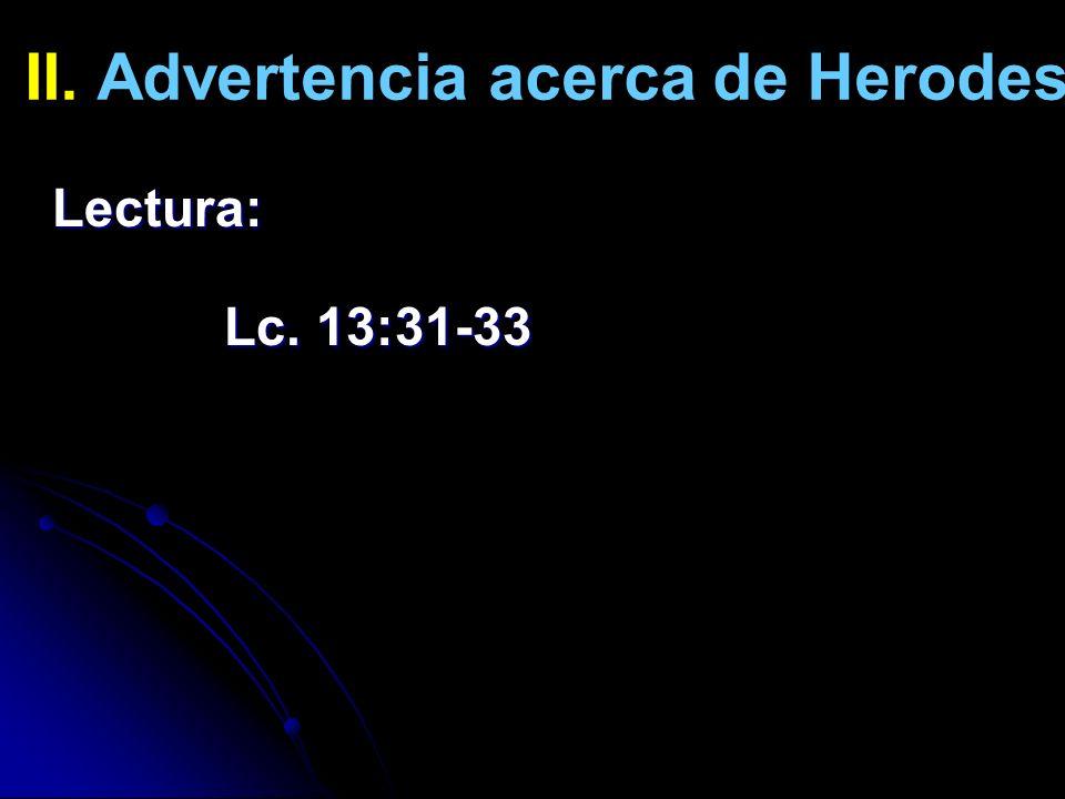 II. Advertencia acerca de Herodes Lectura: Lc. 13:31-33