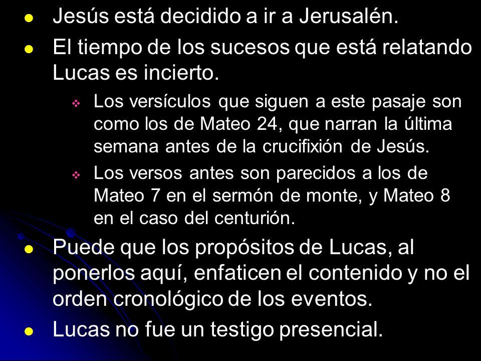 Jesús está decidido a ir a Jerusalén. El tiempo de los sucesos que está relatando Lucas es incierto. Los versículos que siguen a este pasaje son como
