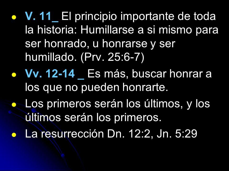 V. 11_ El principio importante de toda la historia: Humillarse a si mismo para ser honrado, u honrarse y ser humillado. (Prv. 25:6-7) Vv. 12-14 _ Es m