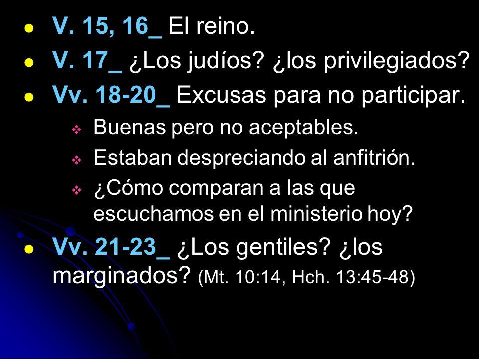 V. 15, 16_ El reino. V. 17_ ¿Los judíos? ¿los privilegiados? Vv. 18-20_ Excusas para no participar. Buenas pero no aceptables. Estaban despreciando al