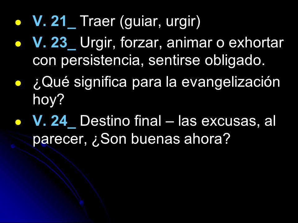 V. 21_ Traer (guiar, urgir) V. 23_ Urgir, forzar, animar o exhortar con persistencia, sentirse obligado. ¿Qué significa para la evangelización hoy? V.