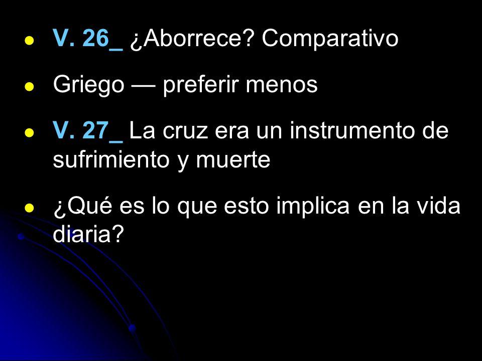 V. 26_ ¿Aborrece? Comparativo Griego preferir menos V. 27_ La cruz era un instrumento de sufrimiento y muerte ¿Qué es lo que esto implica en la vida d