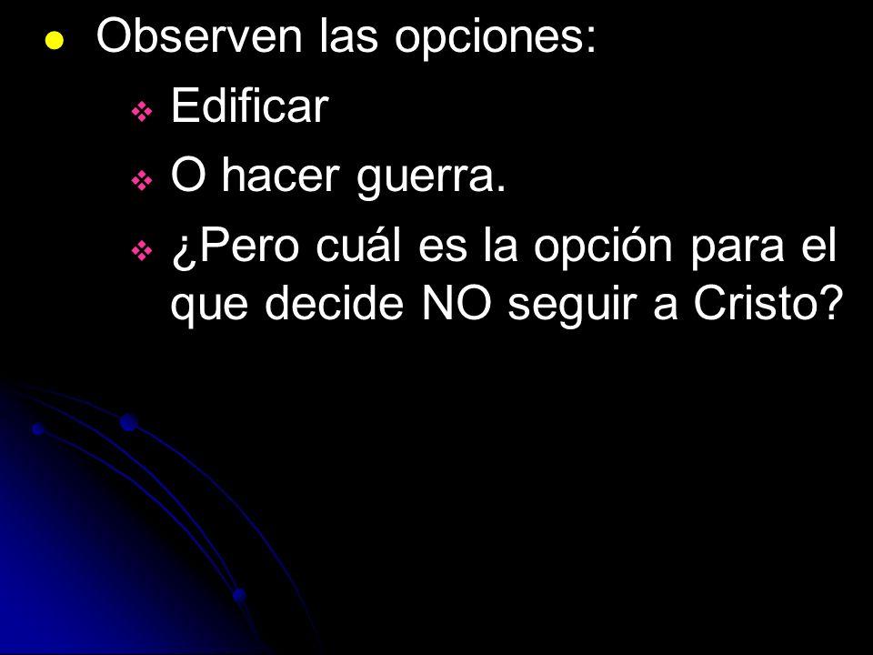 Observen las opciones: Edificar O hacer guerra. ¿Pero cuál es la opción para el que decide NO seguir a Cristo?