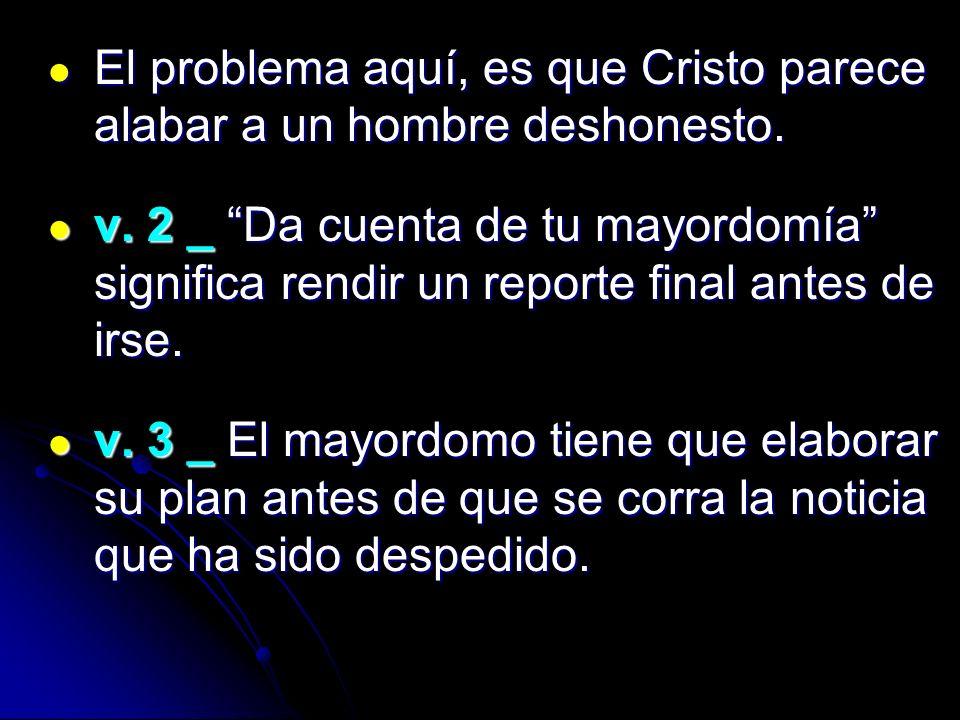 El problema aquí, es que Cristo parece alabar a un hombre deshonesto. El problema aquí, es que Cristo parece alabar a un hombre deshonesto. v. 2 _ Da