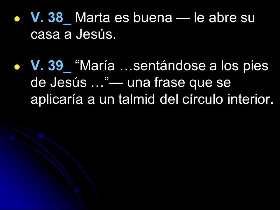 V. 38_ Marta es buena le abre su casa a Jesús. V. 39_ María …sentándose a los pies de Jesús … una frase que se aplicaría a un talmid del círculo inter